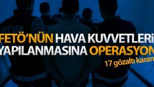 FETÖ'nün Hava Kuvvetleri Komutanlığı yapılanması soruşturmasında 17 gözaltı kararı